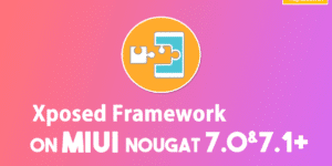 Install Xposed Framework on MIUI9 & MIUI8 (Nougat 7.0 & 7.1+)